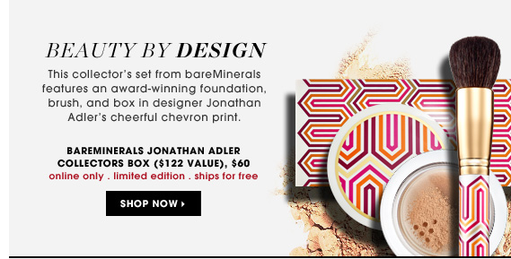 Beauty By Design. This collector's set from bareMinerals features an award-winning foundation, brush, and box in designer Jonathan Adler's cheerful chevron print. online only . limited edition . ships for free. bareMinerals Jonathan Adler Collectors Box, $60