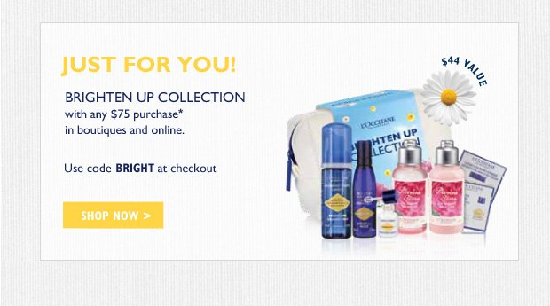 Exclusively For You! Brighten Up Collection with any $75 purchase in boutiques and online.*  $44 Value  Use code BRIGHT at checkout