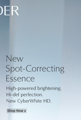 High-powered brightening. Hi-def perfection. New. CyberWhite HD Advanced Spot-Correcting Essence Shop Now »