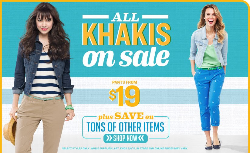 ALL KHAKIS on sale | PANTS FROM $19 plus SAVE on LOTS OF OTHER ITEMS | SHOP NOW | SELECT STYLES ONLY. WHILE SUPPLIES LAST. ENDS 3/8/13. IN STORE AND ONLINE PRICES MAY VARY.