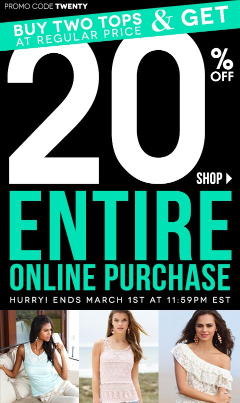 Buy 2 Regular Price Tops & Get 20% Off Entire Online Purchase! Online Exclusive! 2 DAYS ONLY - February 28 - MARCH 1, 2013! Promo code TWENTY- Click to Shop Online