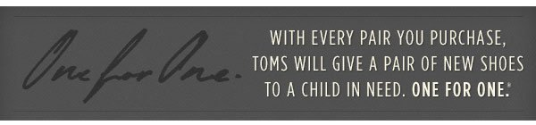 With every pair you purchase, TOMS will give a pair of new shoes to a child in need. One for One.(TM)