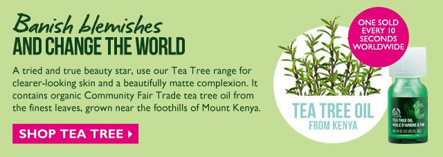 Banish blemishes AND CHANGE THE WORLD -- A tried and true beauty star, use our Tea Tree range for clearer-looking skin and a beautifully matte complexion. It contains organic Community Fair Trade tea tree oil from the finest leaves, grown near the foothills of Mount Kenya. -- TEA TREE OIL FROM KENYA -- ONE SOLD EVERY 10 SECONDS WORLDWIDE -- SHOP TEA TREE