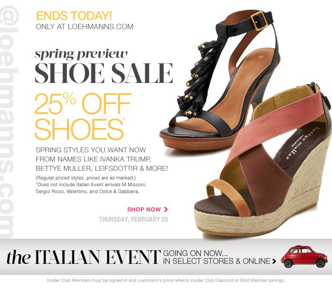 @loehmanns.com ENDS TOday A loehmann.com exclusive   Spring preview shoe sale  25% off shoes* spring styles you want now from names like ivanka trump, bettye muller, leifsdottir & more! (Regular priced styles, prices are as marked.)  *Does not include Italian Event arrivals M Missoni,  Sergio Rossi, Valentino, and Dolce & Gabbana.  Shop now Thursday, february 28  Insider Club Members must be signed in and Loehmann's price reflects Insider Club Diamond or Gold Member savings.  *25% off select regular priced shoes promotional offer is valid thru 3/1/13 at 2:59aM Est ONLINE only. Free shipping offer applies on orders of $100 or more, prior to sales tax and after any applicable discounts, only for standard shipping to one single address in the Continental US per order.  No promo code needed, Loehmann's price reflects 25% off select regular priced shoes offer. Cannot be combined with employee discount or any other coupon or promotion. Offer not valid in stores or on  previous purchases and excludes Italian Event arrivals M Missoni, Sergio Rossi, Valentino, and Dolce & Gabbana. Discount may not be applied towards taxes, shipping & handling. Quantities are limited and exclusions may apply. Please see loehmanns.com for details. Featured items subject to availability. Void in states where prohibited by law, no cash value except where prohibited, then the cash value is 1/100. Returns and exchanges are subject to Returns/Exchange Policy Guidelines. 2013  †Standard text message & data charges apply. Text STOP to opt out or HELP for help. For the terms and conditions of the Loehmann's text message program, please visit http://pgminf.com/loehmanns.html or call 1-877-471-4885 for more information.