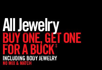 ALL JEWELRY BUY ONE, GET ONE FOR A BUCK†† INCLUDING BODY JEWELRY NO MIX & MATCH