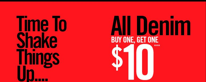 TIME TO SHAKE THINGS UP.... ALL DENIM BUY ONE, GET ONE $10**
