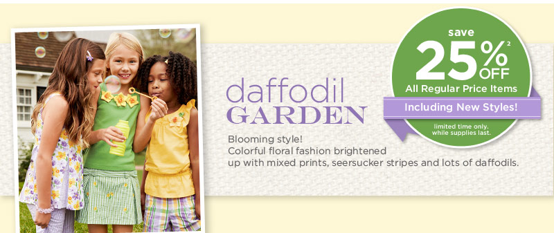Save 25% off(2) all regular price items including new styles! Limited time only. While supplies last. Daffodil Garden. Blooming style! Colorful floral fashion brightened up with mixed prints, seersucker stripes and lots of daffodils.