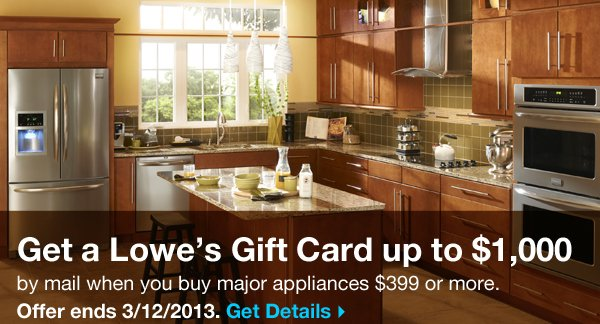 Get a Lowe's gift card up to $1000 by mail when you buy major appliances $399 or more. Offer ends 3/12/2013. Get details.
