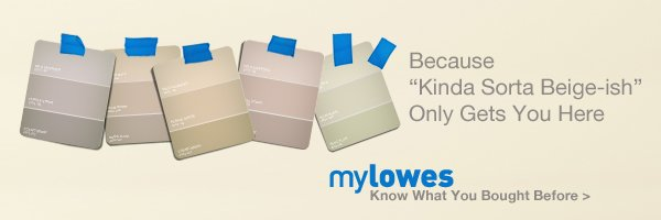 "Because ""Kinda Sorta Beige-ish"" Only Gets You Here. myLowes. Know What You Bought Before »"
