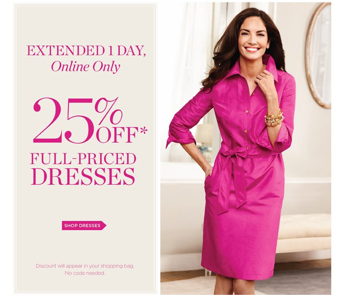 Extended 1 Day, Online Only 25% off full-priced dresses.* Discount will appear in your shopping bag. No code needed. Shop Dresses.