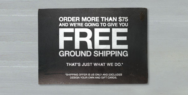 ORDER MORE THAN $75 AND WE'RE GOING TO GIVE YOU FREE GROUND SHIPPING. THAT'S JUST WHAT WE DO. SHIPPING OFFER IS US ONLY AND EXLUDES DESIGN YOUR OWN AND GIFT CARDS.