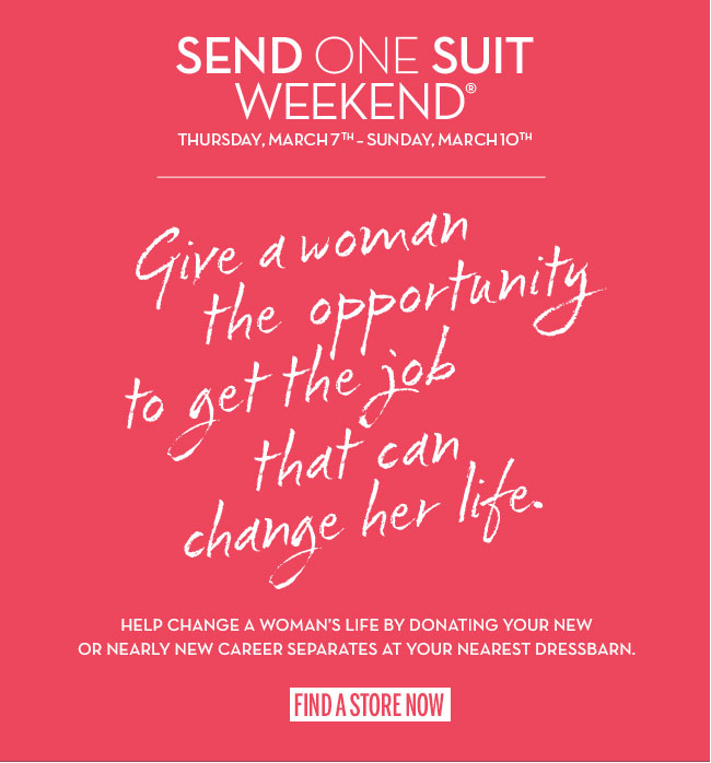 Send One Suit Weekend. Thursday, March 7th - Sunday, March 10th. Give a woman the opportunity to get the job that can change her life. Help change a woman's life by donating your new or nearly new career separates at your nearest dressbarn. Find a store now.