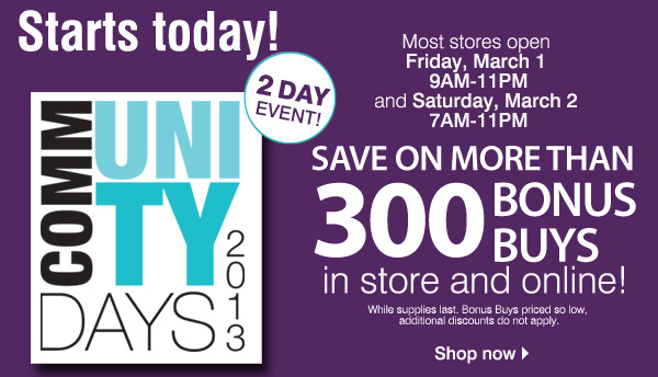 Starts today! Community Days 2013 2 Day Event! Most stores open Friday, March 1 9AM-11PM and Saturday, March 2 7AM-11PM      Save on more than 300 BONUS BUYS in store and online! While supplies last. Bonus Buys priced so low, additional discounts do not apply. Shop now.