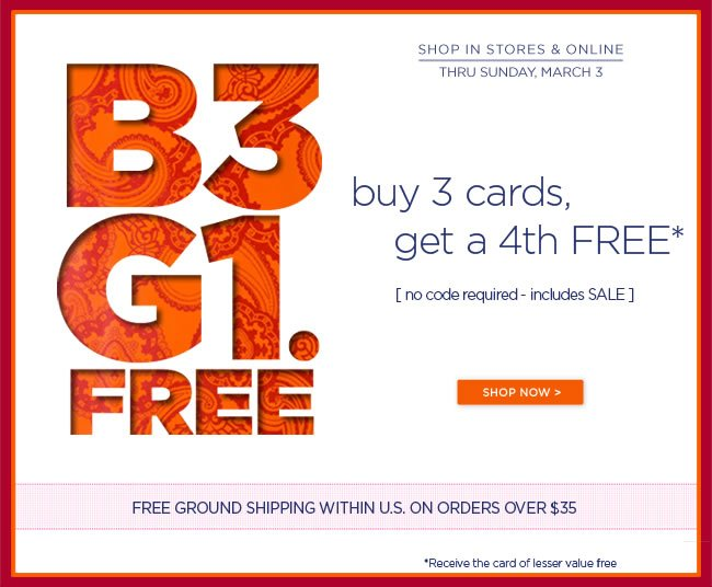 Buy 3 Cards, Get a 4th FREE! Shop in stores and online Buy any 3 greeting cards, Get a 4th Free*  Thru Sunday, March 3 No code required - includes SALE  *Receive the card of lesser value free  ######   Free Ground Shipping within U.S. on orders over $35 No code required  Shop at www.papyrusonline.com