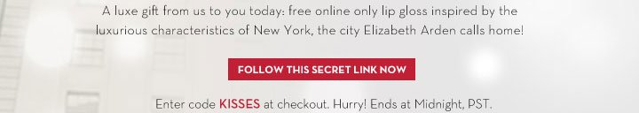 A luxe gift from us to you today: free online only lip gloss inspired by the luxurious characteristics of New York, the city Elizabeth Arden calls home! FOLLOW THIS SECRET LINK NOW. Enter code KISSES at checkout. Hurry! Ends at Midnight, PST.
