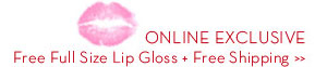 ONLINE EXCLUSIVE Free Full Size Lip Gloss + Free Shipping.