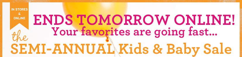 IN STORES & ONLINE | ENDS TOMORROW ONLINE! | Your favorites are going fast... | the SEMI-ANNUAL Kids & Baby Sale