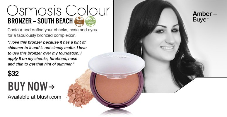 "Amber – Buyer 100% Nat, Vegan Osmosis Colour Bronzer – South Beach  Contour and define your cheeks, nose and eyes for a fabulously bronzed complexion. ""I love this bronzer because it has a hint of shimmer to it and is not simply matte. I love to use this bronzer over my foundation, I apply it on my cheeks, forehead, nose and chin to get that hint of summer."" $32 Buy Now>>"