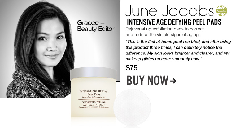 "Gracee – Beauty Editor  Paraben-free June Jacobs Intensive Age Defying Peel Pads  Rejuvenating exfoliation pads to correct and reduce the visible signs of aging. ""This is the first at-home peel I've tried, and after using this product three times, I can definitely notice the difference. My skin looks brighter and clearer, and my makeup glides on more smoothly now."" $75 Buy Now>>"