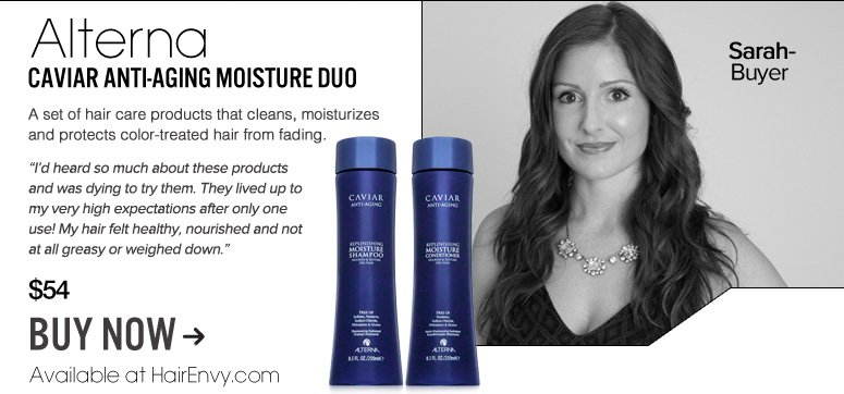 "Sarah – Buyer 	 Alterna Caviar Anti-Aging Moisture Duo  A set of hair care products that cleans, moisturizes and protects color-treated hair from fading. ""I'd heard so much about these products and was dying to try them. They lived up to my very high expectations after only one use! My hair felt healthy, nourished and not at all greasy or weighed down."" $54 Buy Now>>"