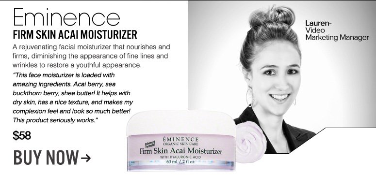 "Lauren – Video Marketing Manager Eminence Firm Skin Acai Moisturizer  A rejuvenating facial moisturizer that nourishes and firms, diminishing the appearance of fine lines and wrinkles to restore a youthful appearance. ""This face moisturizer is loaded with amazing ingredients. Acai berry, sea buckthorn berry, shea butter! It helps with dry skin, has a nice texture, and makes my complexion feel and look so much better! This product seriously works."" $58 Buy Now>>"