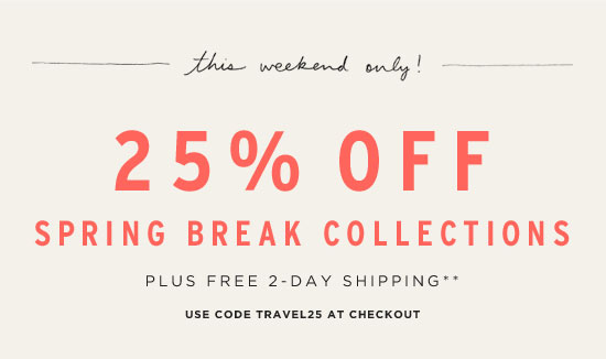 This weekend only! 25% Off Spring Break Collections Plus Free 2-Day Shipping** Use code TRAVEL25 at checkout