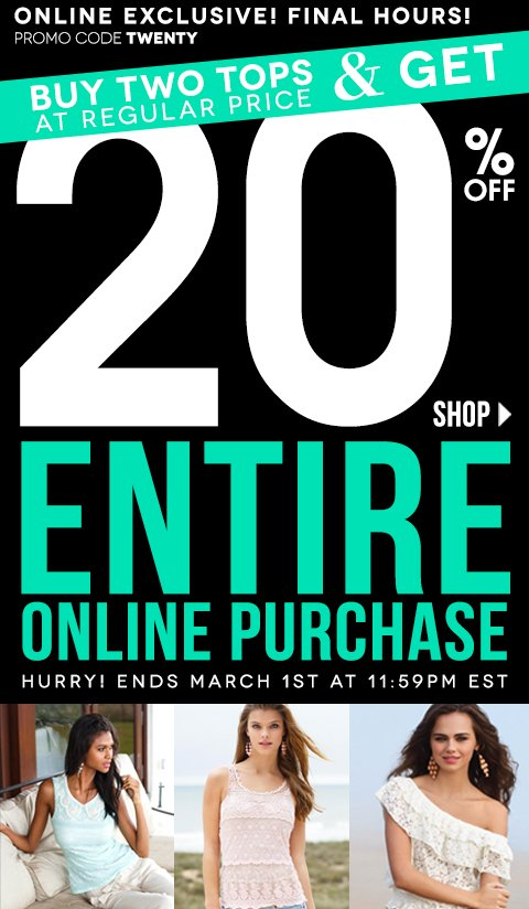 Final Hours! Buy 2 Regular Price Tops & Get 20% Off Entire Online Purchase! Online Exclusive! Ends tonight MARCH 1, 2013 at 11:59PM EST. Promo code TWENTY- Click to Shop Online