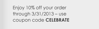 Enjoy 10% off your order through 3/31/2013 – use coupon code CELEBRATE