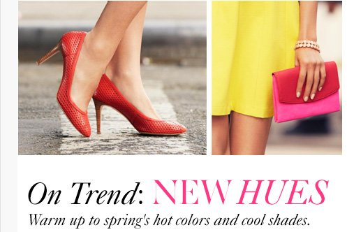 On Trend: NEW HUES Warm up to spring's hot colors and cool shades.