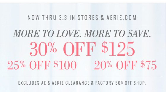 Now Thru 3.3 In Stores & Aerie.com | More To Love. More To Save. | 30% Off $125 | 25% Off $100 | 20% Off $75 | Excludes AE & Aerie Clearance & Factory 50% Off Shop.