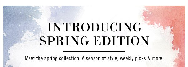 INTRODUCING SPRING EDITION - Meet the spring collection. A season of style, weekly picks & more.
