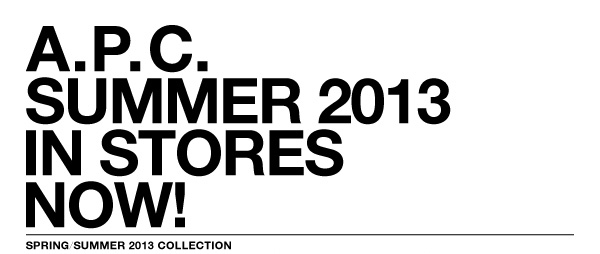 A.P.C. SUMMER 2013 IN STORES NOW!