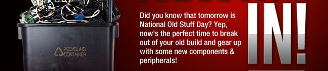 Did you know that tomorrow is National Old Stuff Day? Yep, now's the perfect time to break out of your old build and gear up with some new components & peripherals!