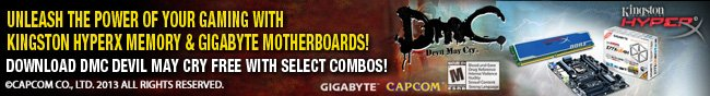 UNLEASH THE POWER OF YOUR GAMING WITH KINGSTON HYPERX MEMORY & GIGABYTE MOTHERBOARDS! DOWNLOAD DMC DEVIL MAY CRY FREE WITH SELECT COMBOS! CAPCOMCO, LTD. 2013 ALL RIGHTS RESERVED.