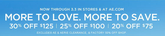 Now Through 3.3 In Stores & At AE.com | More To Love. More To Save. | 30% Off $125 | 25% Off $100 | 20% Off $75 | Excludes AE & Aerie Clearance, & Factory 50% Off Shop