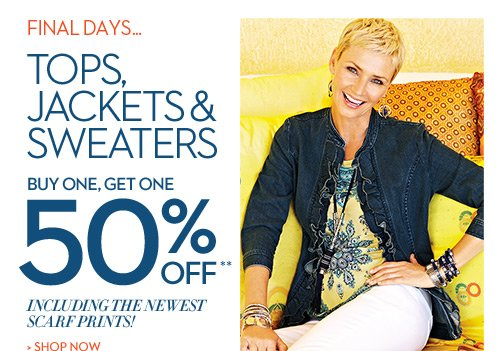 Final Days...  Tops, jackets & sweaters:  buy one, get one 50% OFF** Including the newest scarf prints!  SHOP NOW