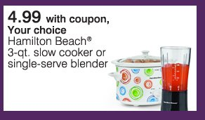 4.99 with coupon, your choice Hamilton Beach® 3-qt. slow cooker or single-serve blender.