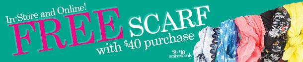 In-Store and Online! FREE Scarf with $40 purchase! Shop Now! Applies to select $8 to $10 scarves only.