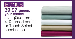 BONUS 39.97 queen, your  choice LivingQuarters 410-thread count or Touch Select sheet sets. Shop now.