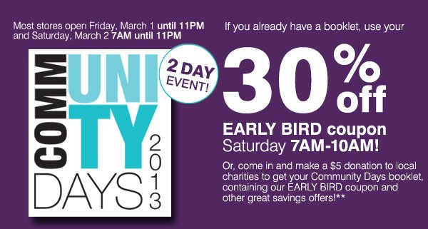 Community Days 2013 2 Day Event! Most stores open  Friday, March 1 until 1PM and Saturday, March 2 7AM-11PM. If you already have a booklet, use your 30% off EARLY BIRD coupon tomorrow 7AM-10AM! Or, come in and make $5 donation to local charities to get your Community Days booklet,     containing our EARLY BIRD coupon and other great savings offers!** Shop now.
