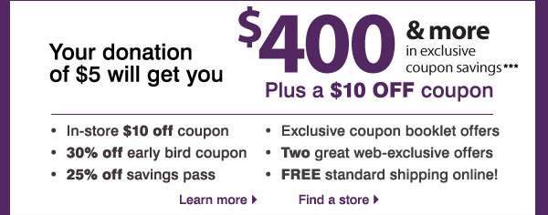Your donation of $5 will get you $400 & more in exclusive coupon savings*** Plus a $10 OFF coupon. In-store $10  off coupon. 30% off early bird coupon. 25% off savings pass. Exclusive coupon booklet offers. Two great web-exclusive offers. FREE standard shipping online!