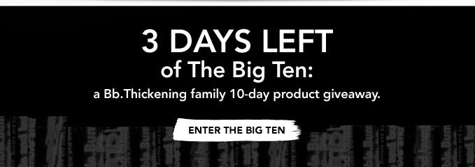 3 DAYS LEFT of The Big Ten: a Bb.Thickening family 10-day product giveaway. ENTER THE BIG TEN