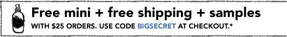 Free mini + free shipping + samples with $25 orders. Use code BIGSECRET at checkout.*