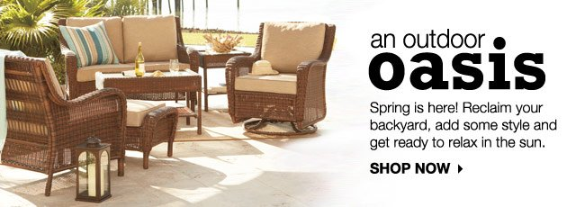 An Outdoor Oasis: Spring is here! Reclaim your backyard, add some style and get ready to relax in the sun. SHOP NOW