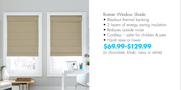 Roman Window Shade Black thermal backing 2 layers of energy saving insulation Reduces outside noise Cordless – safer for children & pets Hand raise or lower $69.99-$129.99 (in chocolate, khaki, navy or white)