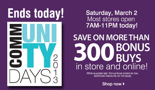Ends today! Community Days 2013 Saturday, March 2  Most stores open at 7AM-11PM Save on more than 300 BONUS BUYS in store and online! While supplies last. Bonus Buys priced so low, additional discounts do not apply. Shop now.