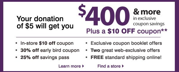 Your donation of $5 will get you $400 & more in exclusive coupon savings plus a $10 OFF coupon**. In-store $10  off coupon. 30% off early bird coupon. 25% off savings pass. Exclusive coupon booklet offers. Two great web-exclusive offers. FREE standard shipping online!