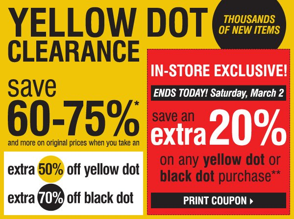 THOUSANDS OF NEW ITEMS. YELLOW DOT CLEARANCE! Save 60-75%* and more on original prices when you take an extra 50% off yellow  dot and an extra 70% off black dot. IN-STORE EXCLUSIVE, Ends Today! Saturday, March 2. Save an extra 20% on ANY YELLOW DOT OR BLACK DOT purchase!** Print coupon.