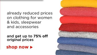already reduced prices on clothing for women & kids, sleepwear and accessories and get up to 75% off original prices | shop now