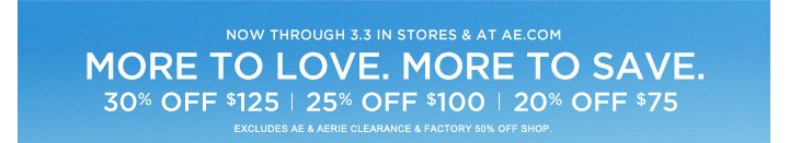 Now Through 3.3 In Stores & At AE.com | More To Love. More To Save. | 30% Off $125 | 25% Off $100 | 20% Off $75 | Excludes AE & Aerie Clearance & Factory 50% Off Shop.